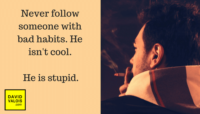 Never follow someone with bad habits. He isn't cool.