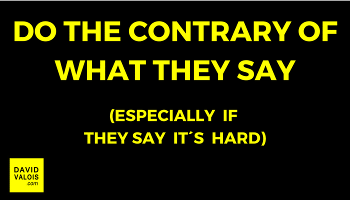 Do the contrary of what they say. Especially if they say it´s hard.