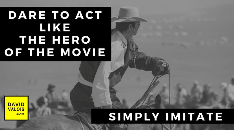 Dare to act like the hero of the movie. Simply imitate