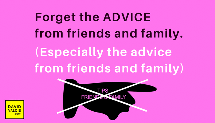Forget the advice from friends and family