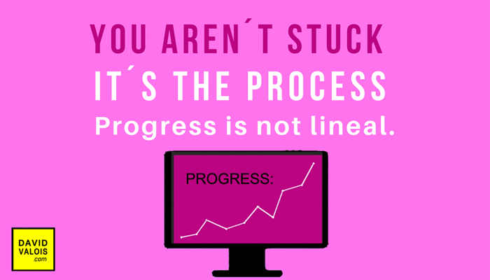 You are not stuck. Progress is not lineal
